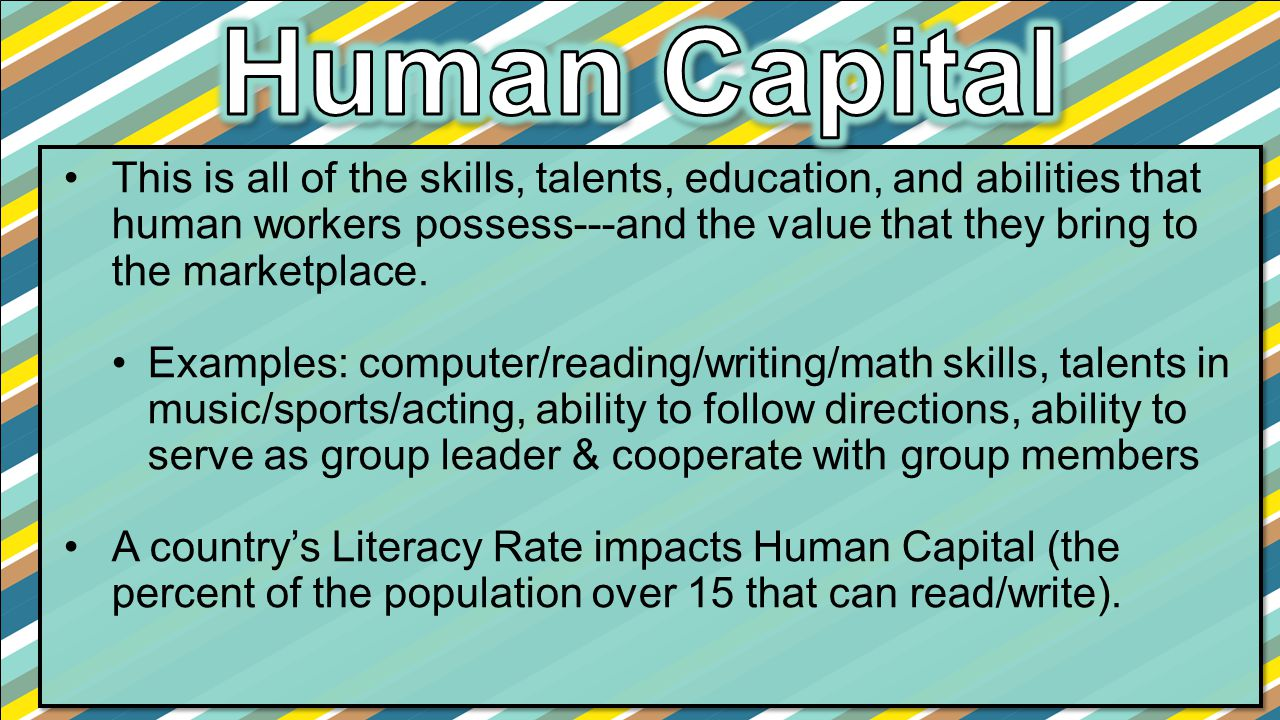 This is all of the skills, talents, education, and abilities that human workers possess---and the value that they bring to the marketplace. Examples: