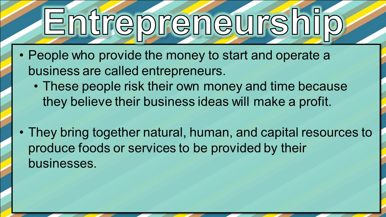 People who provide the money to start and operate a business are called entrepreneurs. These people risk their own money and time because they believe