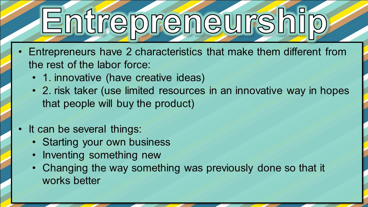 Entrepreneurs have 2 characteristics that make them different from the rest of the labor force: 1. innovative (have creative ideas) 2. risk taker (use