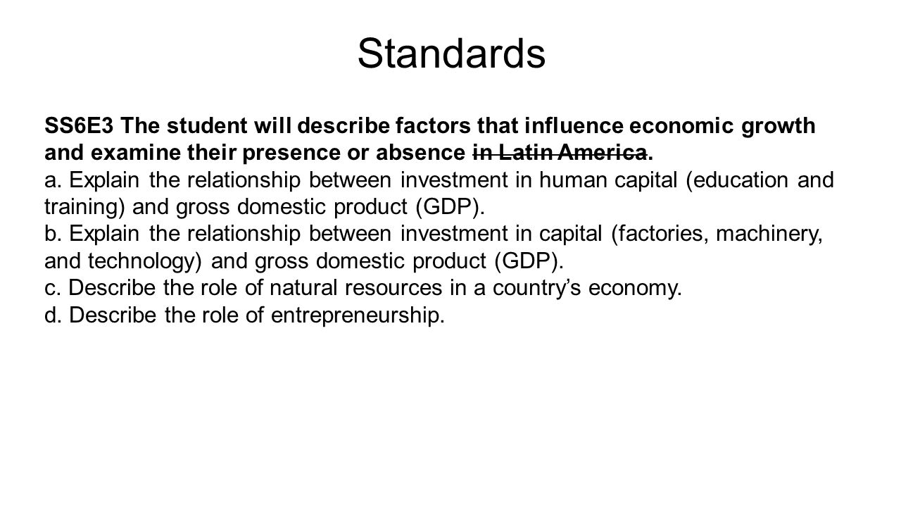 Standards SS6E3 The student will describe factors that influence economic growth and examine their presence or absence in Latin America. a. Explain th