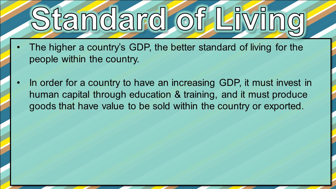 The higher a country's GDP, the better standard of living for the people within the country. In order for a country to have an increasing GDP, it must