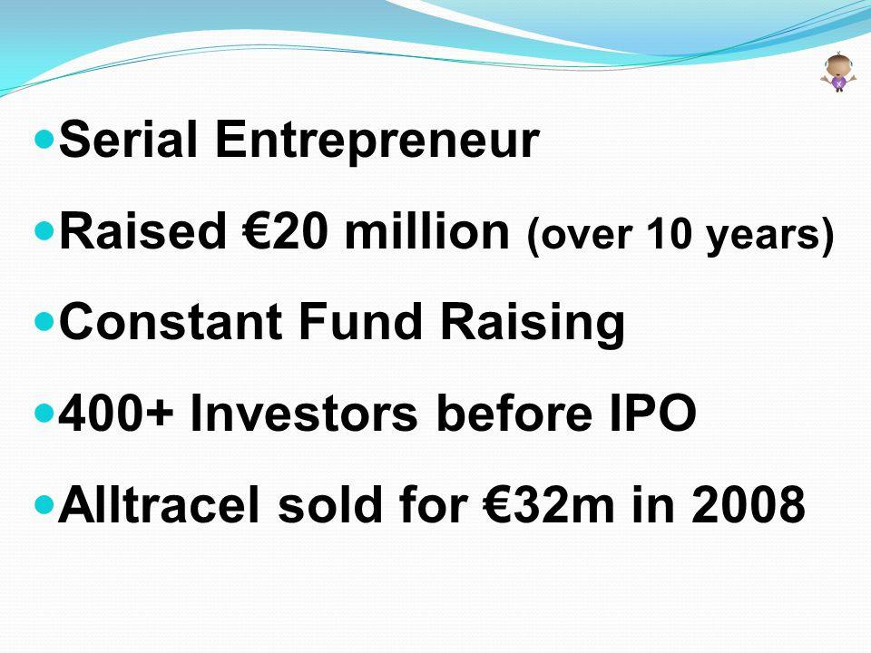 Serial Entrepreneur Raised €20 million (over 10 years) Constant Fund Raising 400+ Investors before IPO Alltracel sold for €32m in 2008