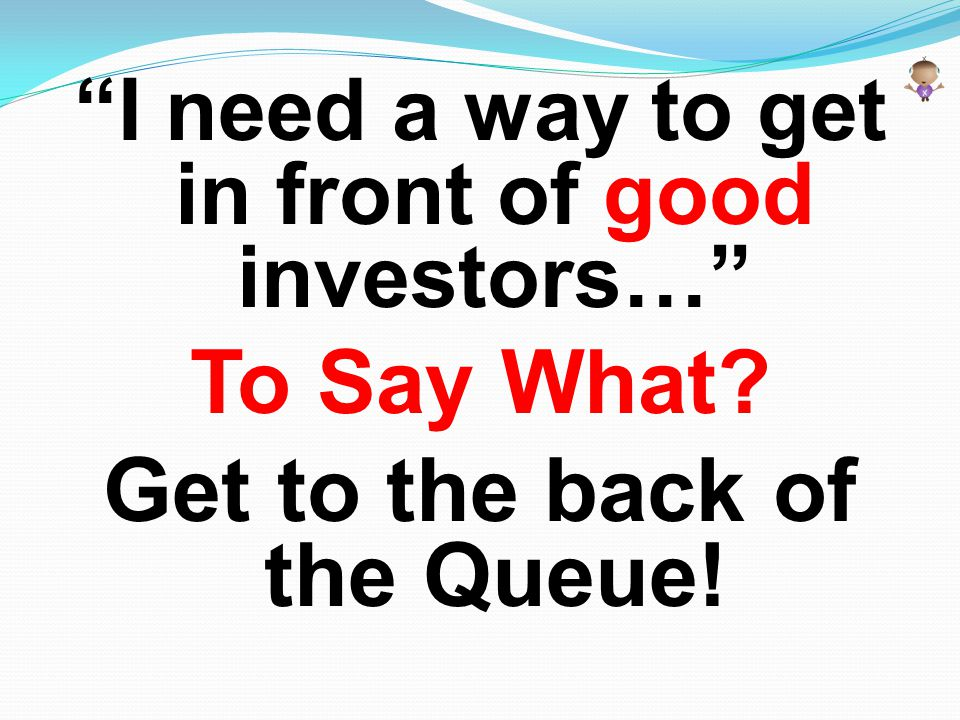 """""""I need a way to get in front of good investors…"""" To Say What? Get to the back of the Queue!"""