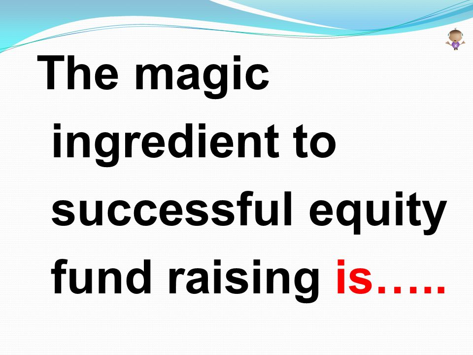 The magic ingredient to successful equity fund raising is…..