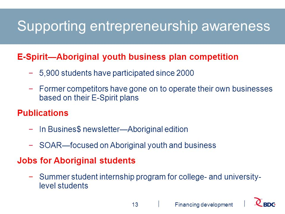 13Financing development Supporting entrepreneurship awareness E-Spirit—Aboriginal youth business plan competition −5,900 students have participated since 2000 −Former competitors have gone on to operate their own businesses based on their E-Spirit plans Publications −In Busines$ newsletter—Aboriginal edition −SOAR—focused on Aboriginal youth and business Jobs for Aboriginal students −Summer student internship program for college- and university- level students