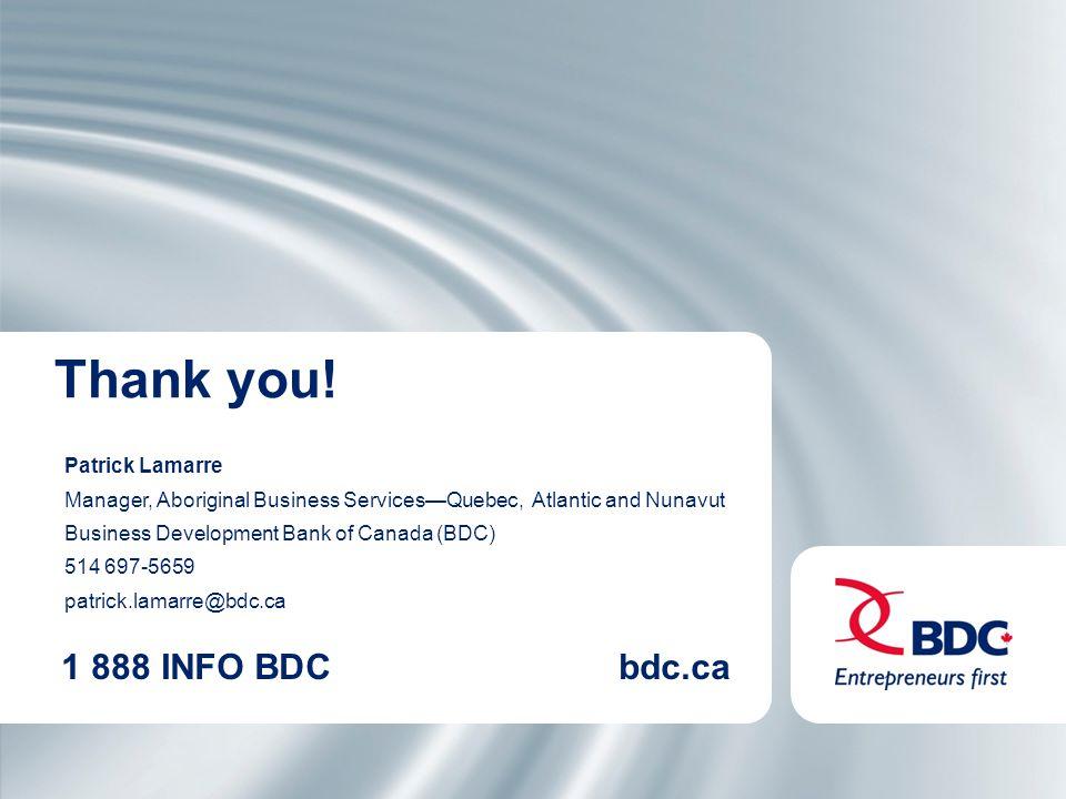 1 888 INFO BDCbdc.ca Patrick Lamarre Manager, Aboriginal Business Services—Quebec, Atlantic and Nunavut Business Development Bank of Canada (BDC) 514 697-5659 patrick.lamarre@bdc.ca Thank you!
