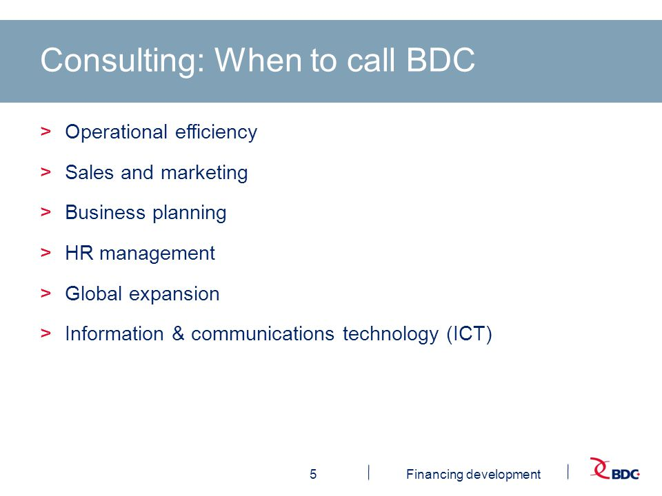 5Financing development Consulting: When to call BDC >Operational efficiency >Sales and marketing >Business planning >HR management >Global expansion >Information & communications technology (ICT)