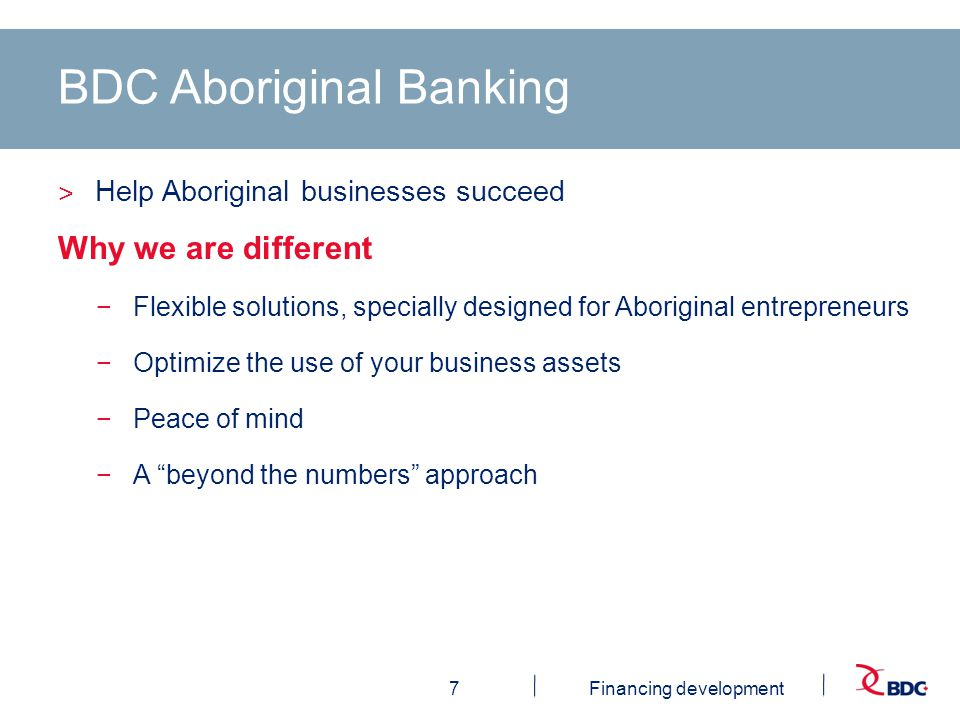 7Financing development BDC Aboriginal Banking ˃ Help Aboriginal businesses succeed Why we are different −Flexible solutions, specially designed for Aboriginal entrepreneurs −Optimize the use of your business assets −Peace of mind −A beyond the numbers approach