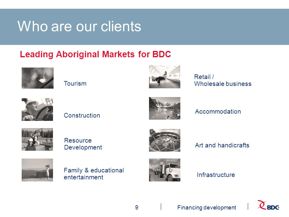 9Financing development Tourism Construction Infrastructure Resource Development Retail / Wholesale business Family & educational entertainment Leading Aboriginal Markets for BDC Who are our clients Art and handicrafts Accommodation