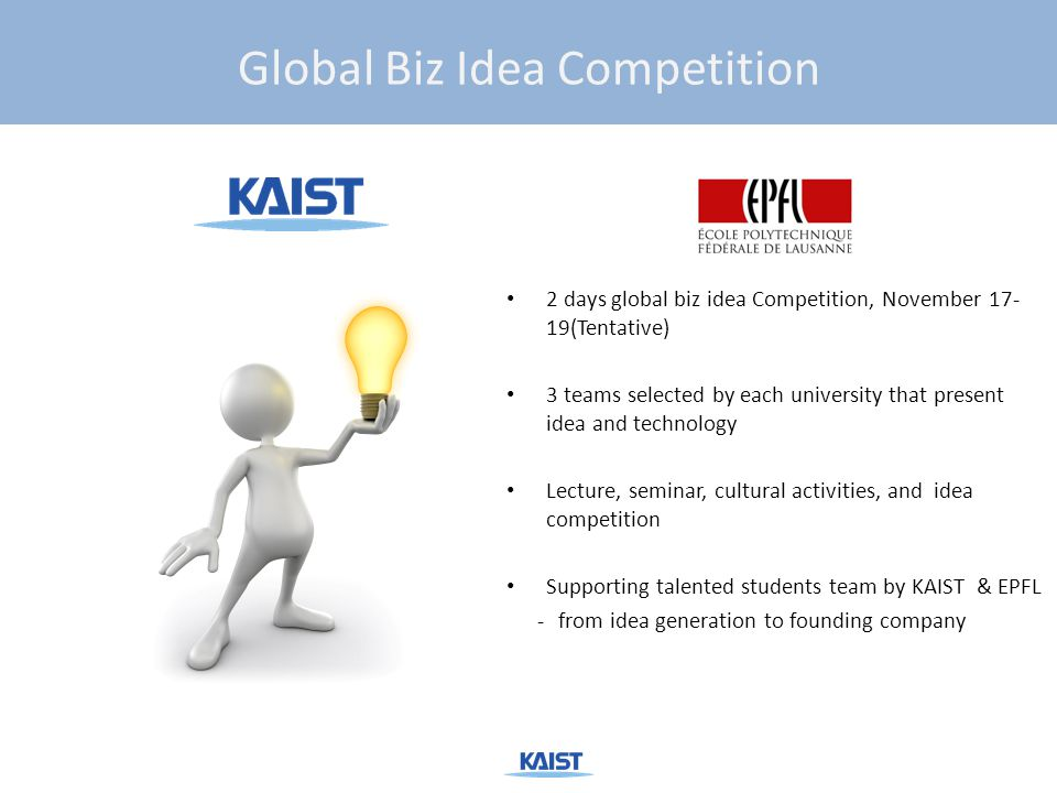 2 days global biz idea Competition, November 17- 19(Tentative) 3 teams selected by each university that present idea and technology Lecture, seminar, cultural activities, and idea competition Supporting talented students team by KAIST & EPFL -from idea generation to founding company Global Biz Idea Competition