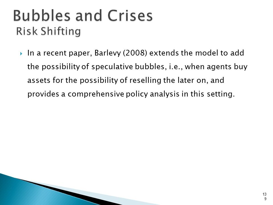  In a recent paper, Barlevy (2008) extends the model to add the possibility of speculative bubbles, i.e., when agents buy assets for the possibility of reselling the later on, and provides a comprehensive policy analysis in this setting.