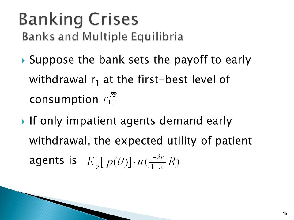  Suppose the bank sets the payoff to early withdrawal r 1 at the first-best level of consumption  If only impatient agents demand early withdrawal, the expected utility of patient agents is 16