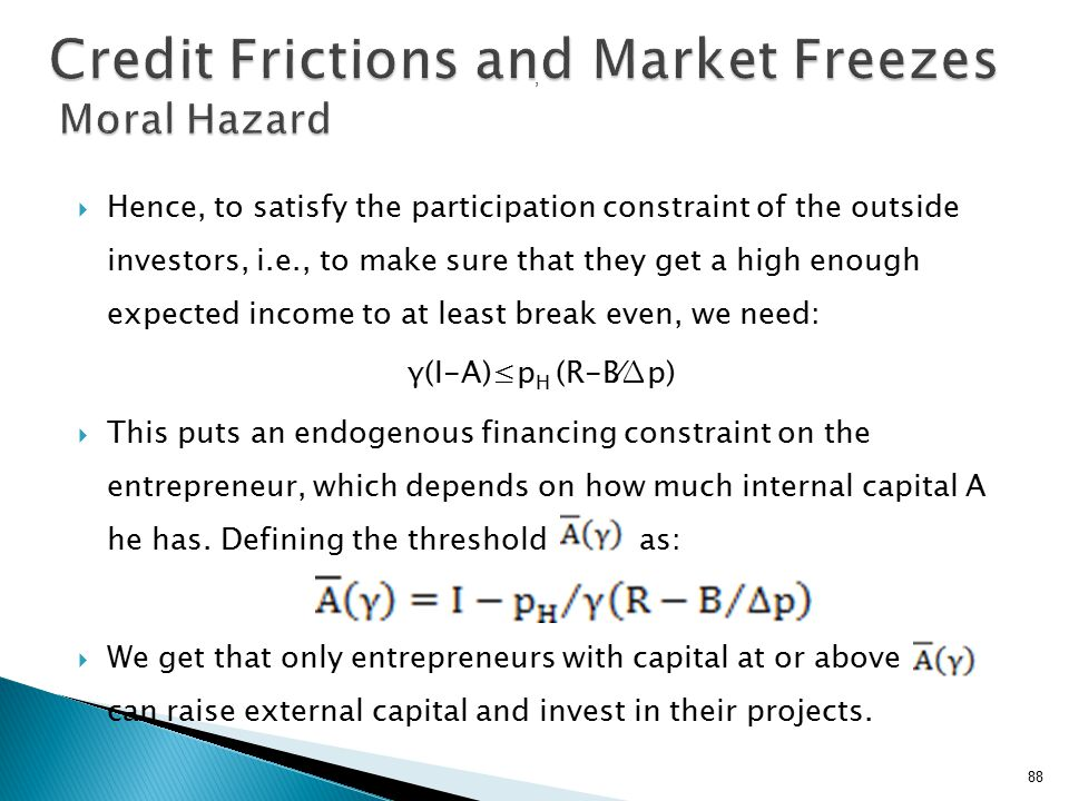  Hence, to satisfy the participation constraint of the outside investors, i.e., to make sure that they get a high enough expected income to at least break even, we need: γ(I-A)≤p H (R-B⁄∆p)  This puts an endogenous financing constraint on the entrepreneur, which depends on how much internal capital A he has.