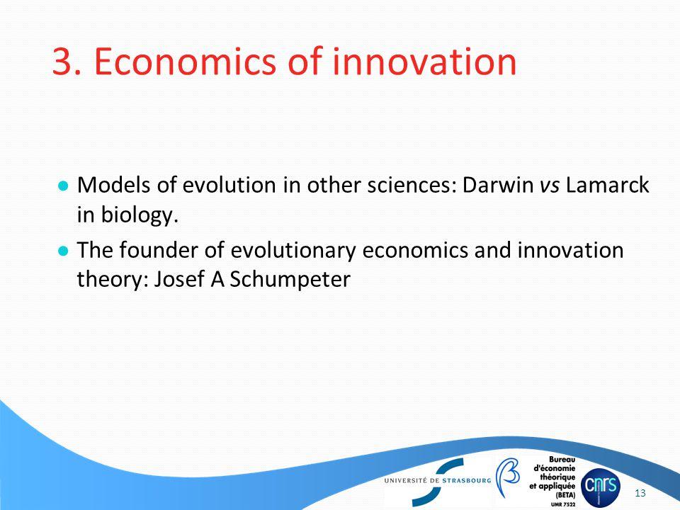 3. Economics of innovation ● Models of evolution in other sciences: Darwin vs Lamarck in biology.