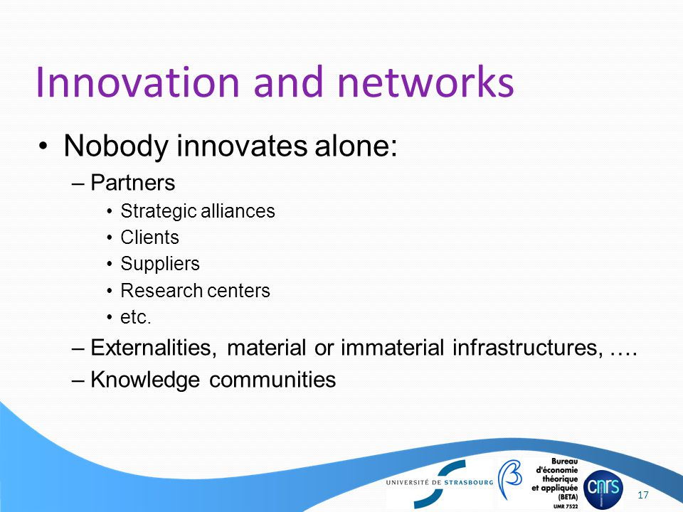 Nobody innovates alone: –Partners Strategic alliances Clients Suppliers Research centers etc.