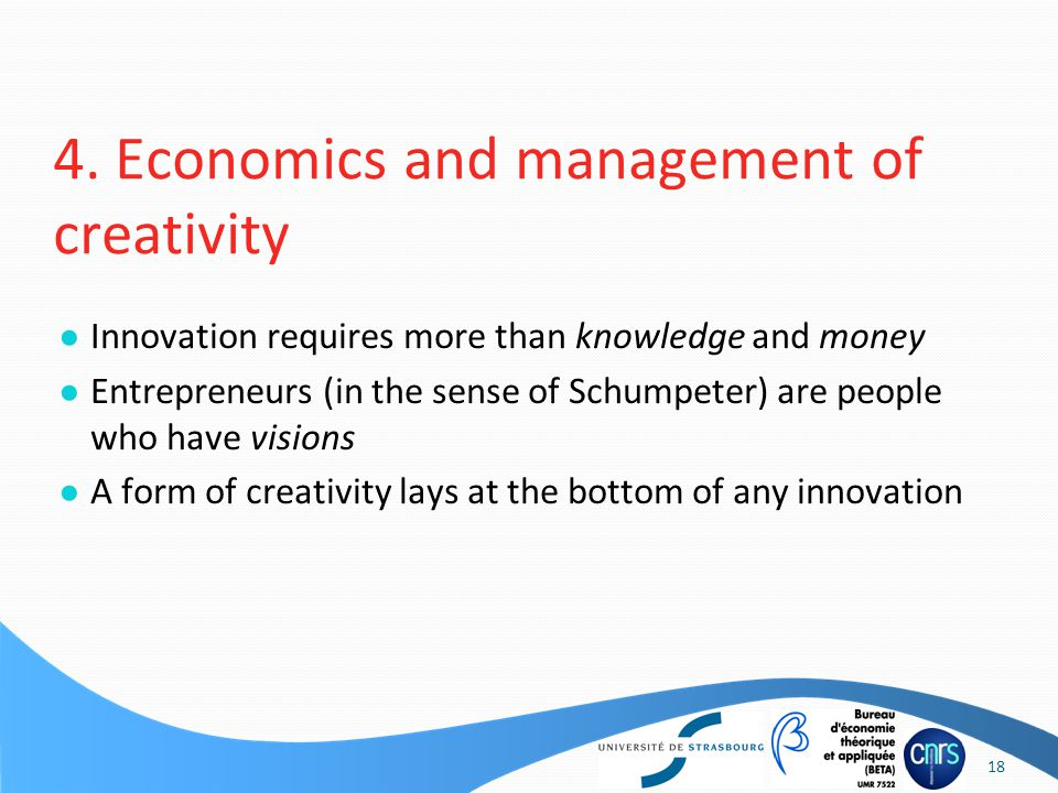 ● Innovation requires more than knowledge and money ● Entrepreneurs (in the sense of Schumpeter) are people who have visions ● A form of creativity lays at the bottom of any innovation 4.