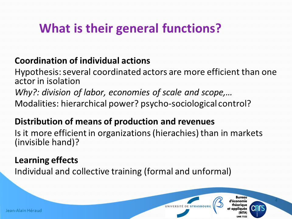 Jean-Alain Héraud Coordination of individual actions Hypothesis: several coordinated actors are more efficient than one actor in isolation Why?: division of labor, economies of scale and scope,… Modalities: hierarchical power.