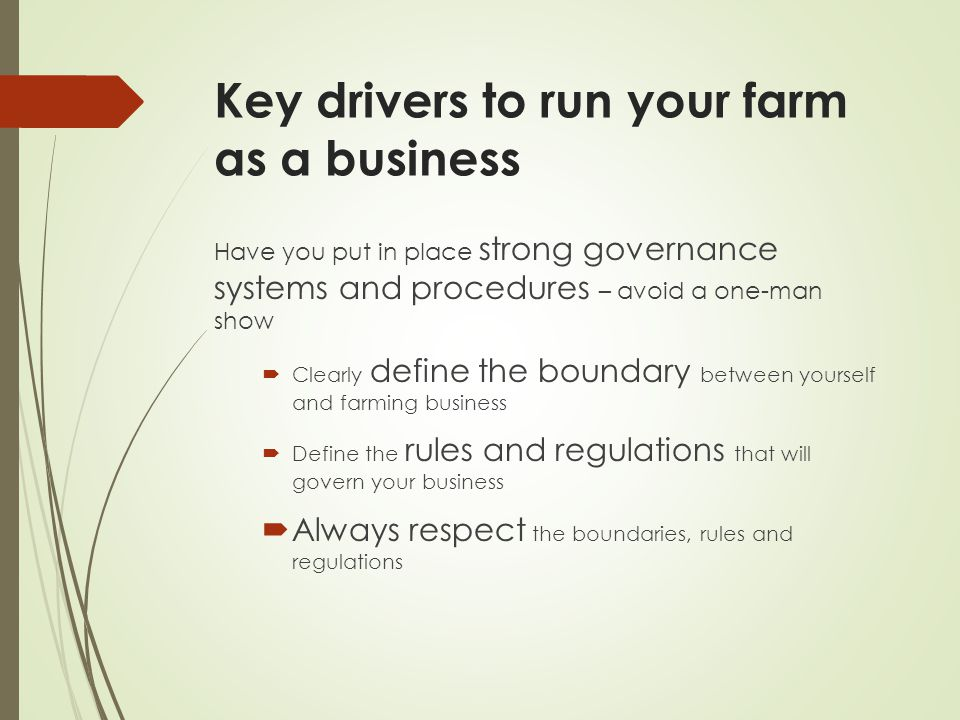 Key drivers to run your farm as a business Have you put in place strong governance systems and procedures – avoid a one-man show  Clearly define the boundary between yourself and farming business  Define the rules and regulations that will govern your business  Always respect the boundaries, rules and regulations