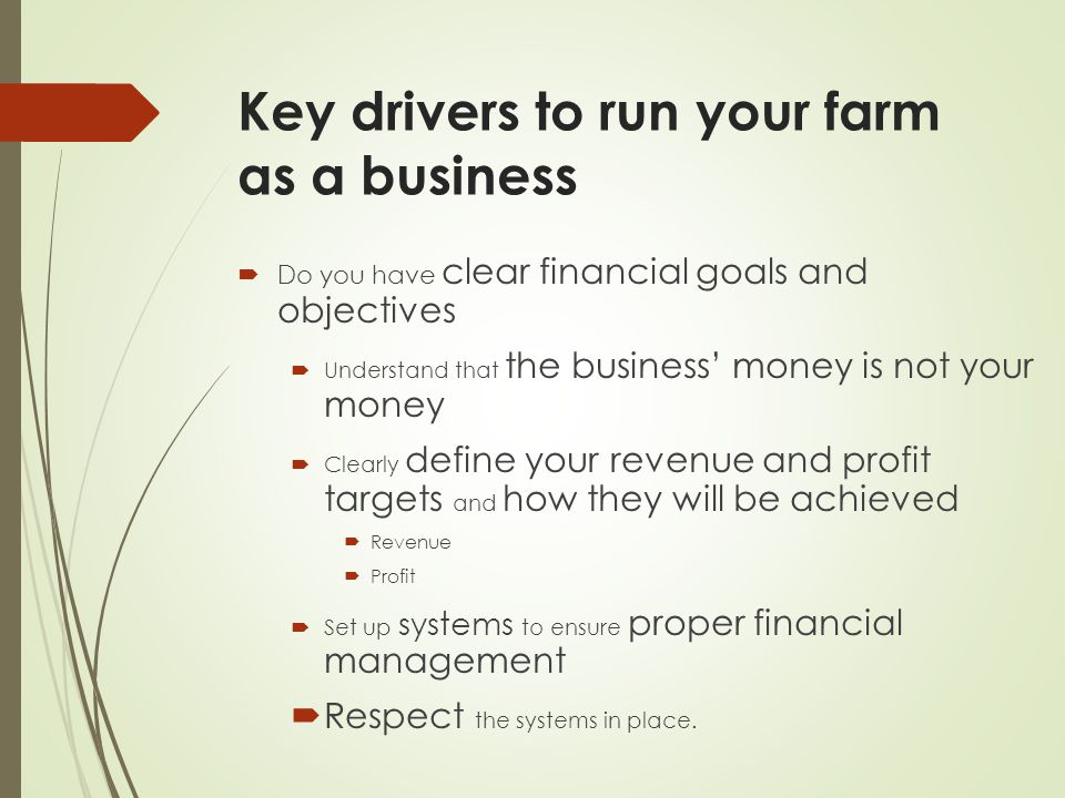 Key drivers to run your farm as a business  Do you have clear financial goals and objectives  Understand that the business' money is not your money  Clearly define your revenue and profit targets and how they will be achieved  Revenue  Profit  Set up systems to ensure proper financial management  Respect the systems in place.