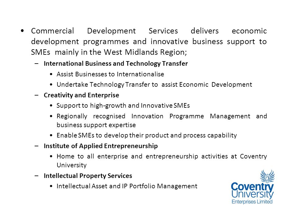 Background Commercial Development Services delivers economic development programmes and innovative business support to SMEs mainly in the West Midlands Region; –International Business and Technology Transfer Assist Businesses to Internationalise Undertake Technology Transfer to assist Economic Development –Creativity and Enterprise Support to high-growth and Innovative SMEs Regionally recognised Innovation Programme Management and business support expertise Enable SMEs to develop their product and process capability –Institute of Applied Entrepreneurship Home to all enterprise and entrepreneurship activities at Coventry University –Intellectual Property Services Intellectual Asset and IP Portfolio Management