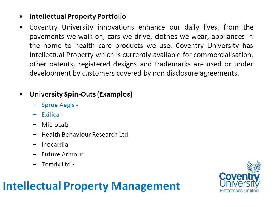 Background Intellectual Property Portfolio Coventry University innovations enhance our daily lives, from the pavements we walk on, cars we drive, clothes we wear, appliances in the home to health care products we use.