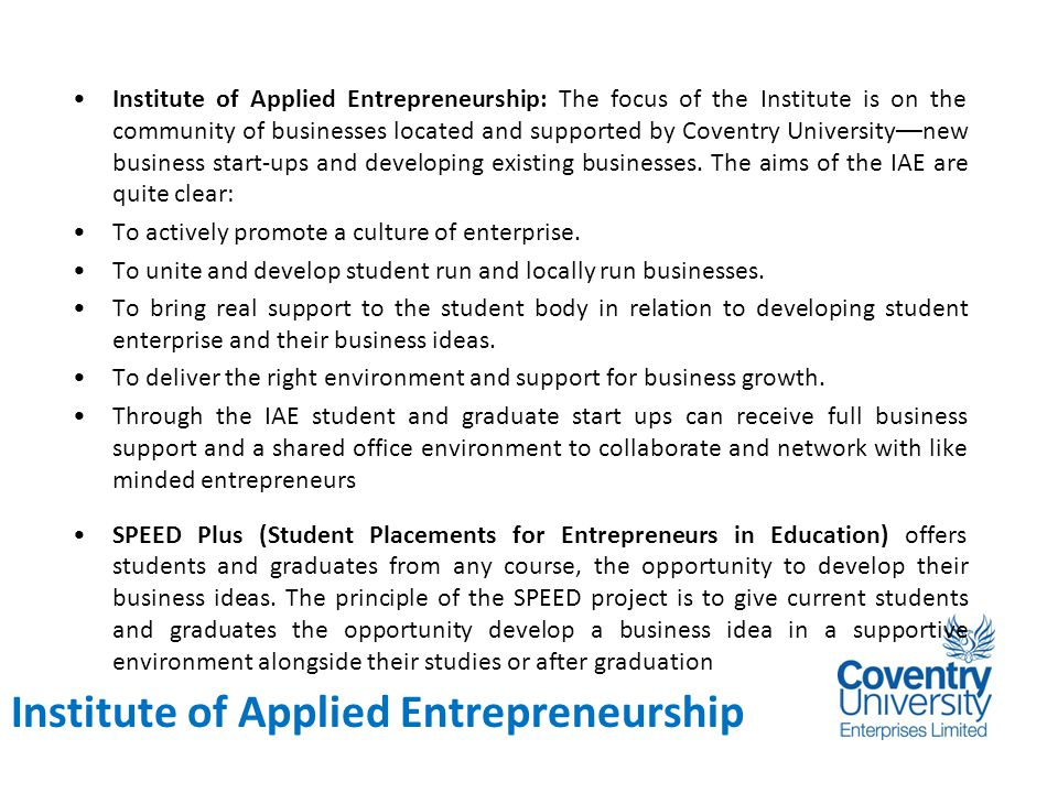Background Institute of Applied Entrepreneurship: The focus of the Institute is on the community of businesses located and supported by Coventry University––new business start-ups and developing existing businesses.