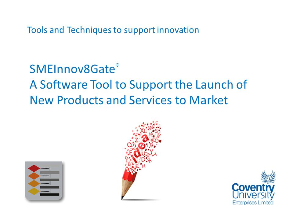 SMEInnov8Gate ® A Software Tool to Support the Launch of New Products and Services to Market Sustainable environments for a global, knowledge based economy Tools and Techniques to support innovation