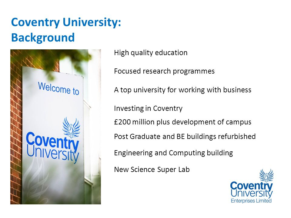 Introduction Coventry University: Background High quality education Focused research programmes A top university for working with business Investing in Coventry £200 million plus development of campus Post Graduate and BE buildings refurbished Engineering and Computing building New Science Super Lab