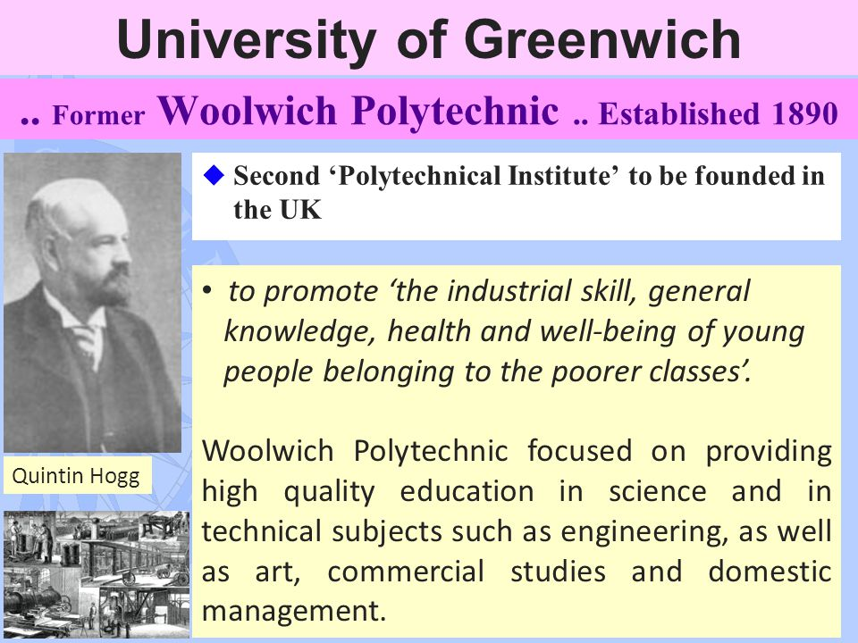 4.. Former Woolwich Polytechnic.. Established 1890 u Second 'Polytechnical Institute' to be founded in the UK to promote 'the industrial skill, genera