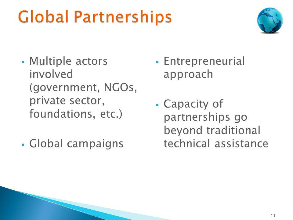  Multiple actors involved (government, NGOs, private sector, foundations, etc.)  Global campaigns  Entrepreneurial approach  Capacity of partnerships go beyond traditional technical assistance 11