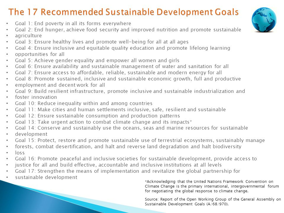 Goal 1: End poverty in all its forms everywhere Goal 2: End hunger, achieve food security and improved nutrition and promote sustainable agriculture Goal 3: Ensure healthy lives and promote well-being for all at all ages Goal 4: Ensure inclusive and equitable quality education and promote lifelong learning opportunities for all Goal 5: Achieve gender equality and empower all women and girls Goal 6: Ensure availability and sustainable management of water and sanitation for all Goal 7: Ensure access to affordable, reliable, sustainable and modern energy for all Goal 8: Promote sustained, inclusive and sustainable economic growth, full and productive employment and decent work for all Goal 9: Build resilient infrastructure, promote inclusive and sustainable industrialization and foster innovation Goal 10: Reduce inequality within and among countries Goal 11: Make cities and human settlements inclusive, safe, resilient and sustainable Goal 12: Ensure sustainable consumption and production patterns Goal 13: Take urgent action to combat climate change and its impacts* Goal 14: Conserve and sustainably use the oceans, seas and marine resources for sustainable development Goal 15: Protect, restore and promote sustainable use of terrestrial ecosystems, sustainably manage forests, combat desertification, and halt and reverse land degradation and halt biodiversity loss Goal 16: Promote peaceful and inclusive societies for sustainable development, provide access to justice for all and build effective, accountable and inclusive institutions at all levels Goal 17: Strengthen the means of implementation and revitalize the global partnership for sustainable development *Acknowledging that the United Nations Framework Convention on Climate Change is the primary international, intergovernmental forum for negotiating the global response to climate change.