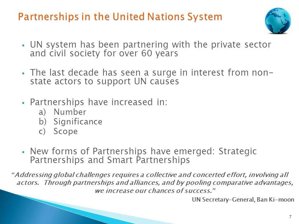 UN system has been partnering with the private sector and civil society for over 60 years  The last decade has seen a surge in interest from non- state actors to support UN causes  Partnerships have increased in: a)Number b)Significance c)Scope  New forms of Partnerships have emerged: Strategic Partnerships and Smart Partnerships 7 Addressing global challenges requires a collective and concerted effort, involving all actors.