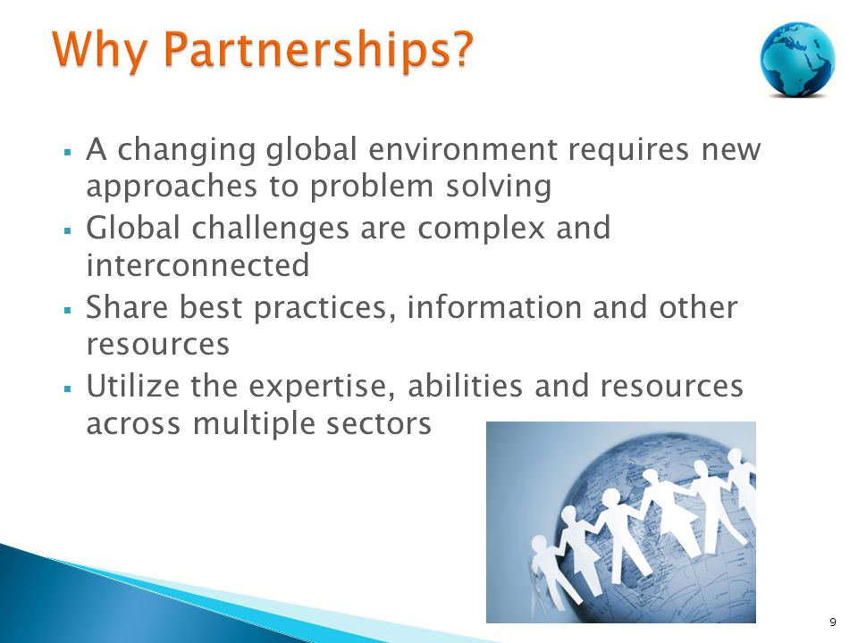  A changing global environment requires new approaches to problem solving  Global challenges are complex and interconnected  Share best practices, information and other resources  Utilize the expertise, abilities and resources across multiple sectors 9