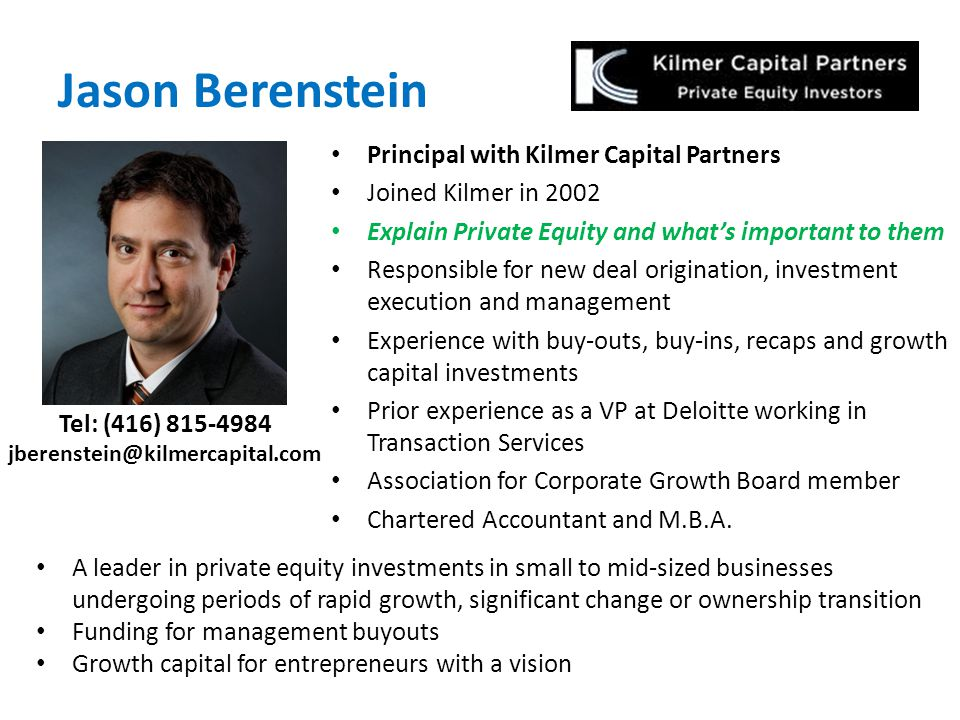 Jason Berenstein Principal with Kilmer Capital Partners Joined Kilmer in 2002 Explain Private Equity and what's important to them Responsible for new deal origination, investment execution and management Experience with buy-outs, buy-ins, recaps and growth capital investments Prior experience as a VP at Deloitte working in Transaction Services Association for Corporate Growth Board member Chartered Accountant and M.B.A.