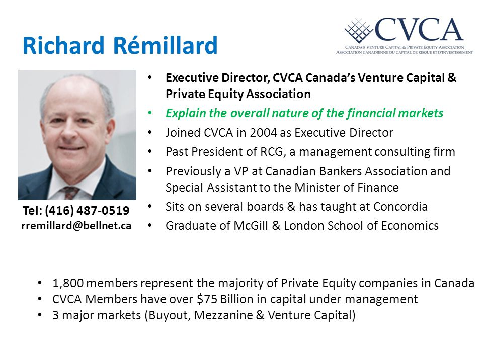 Richard Rémillard Executive Director, CVCA Canada's Venture Capital & Private Equity Association Explain the overall nature of the financial markets Joined CVCA in 2004 as Executive Director Past President of RCG, a management consulting firm Previously a VP at Canadian Bankers Association and Special Assistant to the Minister of Finance Sits on several boards & has taught at Concordia Graduate of McGill & London School of Economics 1,800 members represent the majority of Private Equity companies in Canada CVCA Members have over $75 Billion in capital under management 3 major markets (Buyout, Mezzanine & Venture Capital) Tel: (416) 487-0519 rremillard@bellnet.ca