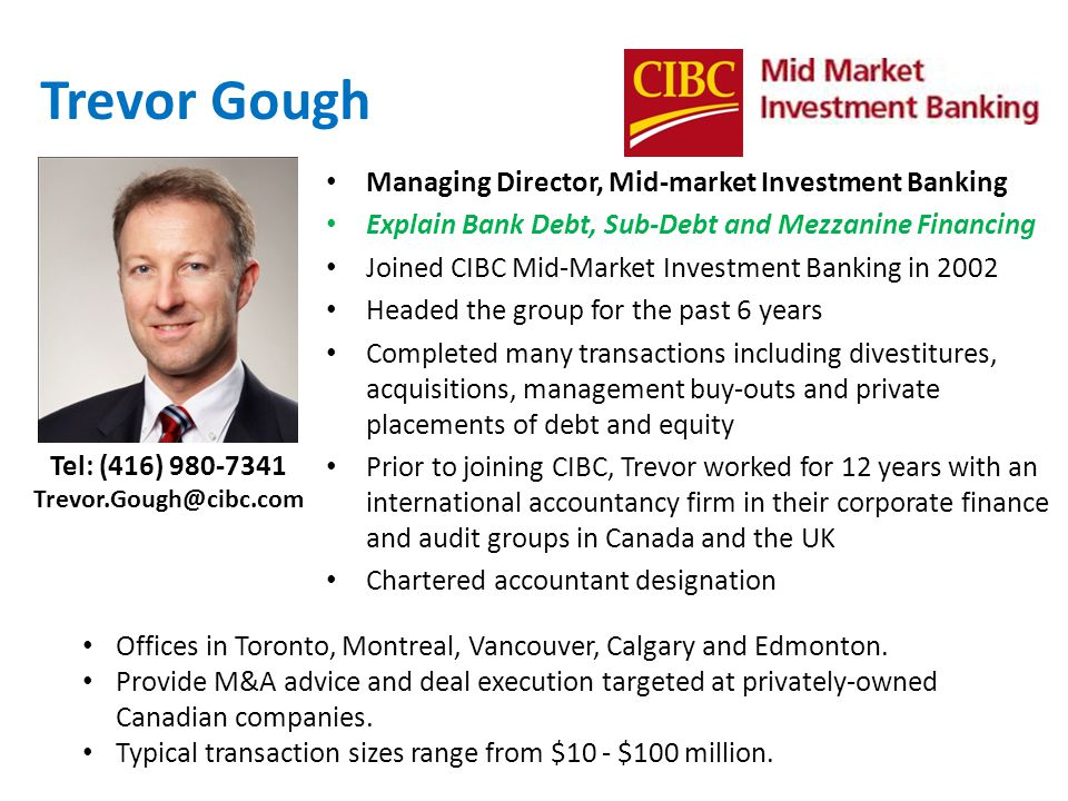 Trevor Gough Managing Director, Mid-market Investment Banking Explain Bank Debt, Sub-Debt and Mezzanine Financing Joined CIBC Mid-Market Investment Banking in 2002 Headed the group for the past 6 years Completed many transactions including divestitures, acquisitions, management buy-outs and private placements of debt and equity Prior to joining CIBC, Trevor worked for 12 years with an international accountancy firm in their corporate finance and audit groups in Canada and the UK Chartered accountant designation Offices in Toronto, Montreal, Vancouver, Calgary and Edmonton.
