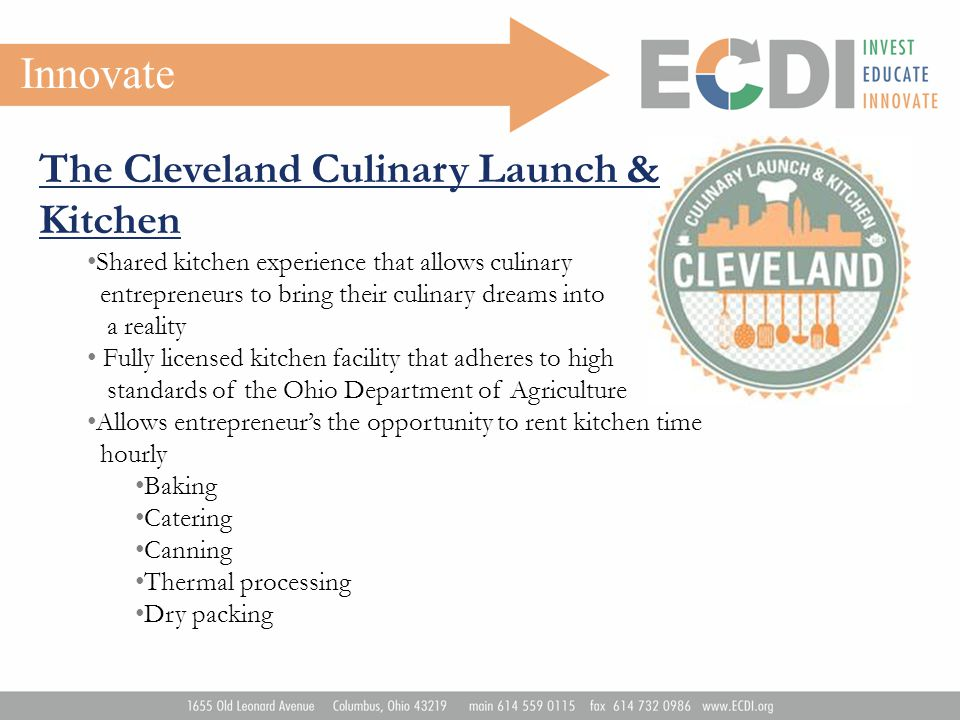 Innovate The Cleveland Culinary Launch & Kitchen Shared kitchen experience that allows culinary entrepreneurs to bring their culinary dreams into a reality Fully licensed kitchen facility that adheres to high standards of the Ohio Department of Agriculture Allows entrepreneur's the opportunity to rent kitchen time hourly Baking Catering Canning Thermal processing Dry packing