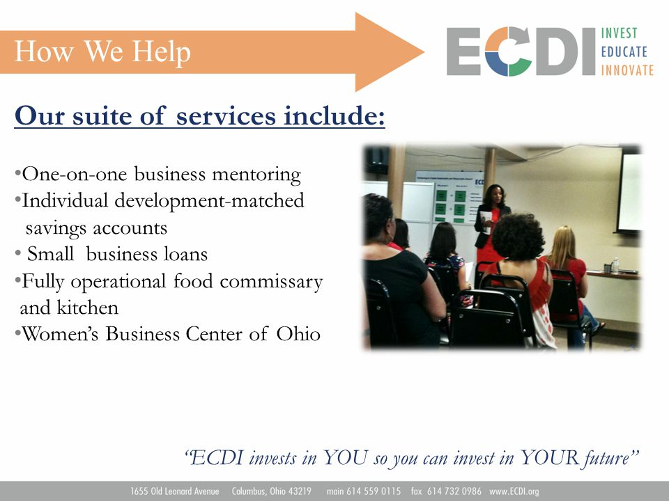 How We Help Our suite of services include: One-on-one business mentoring Individual development-matched savings accounts Small business loans Fully operational food commissary and kitchen Women's Business Center of Ohio ECDI invests in YOU so you can invest in YOUR future