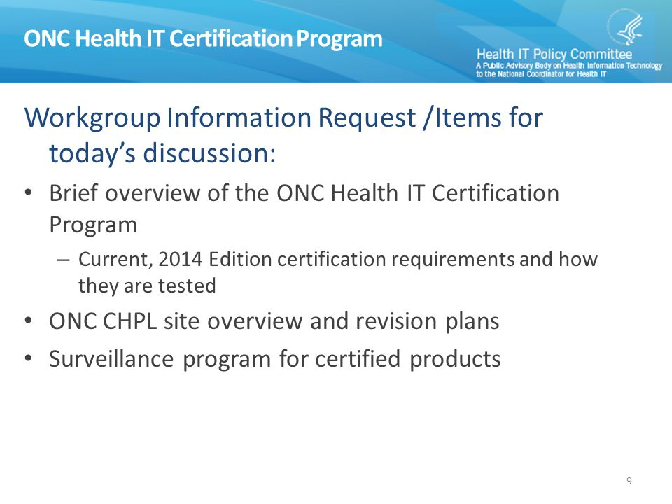 ONC Health IT Certification Program Workgroup Information Request /Items for today's discussion: Brief overview of the ONC Health IT Certification Program – Current, 2014 Edition certification requirements and how they are tested ONC CHPL site overview and revision plans Surveillance program for certified products 9