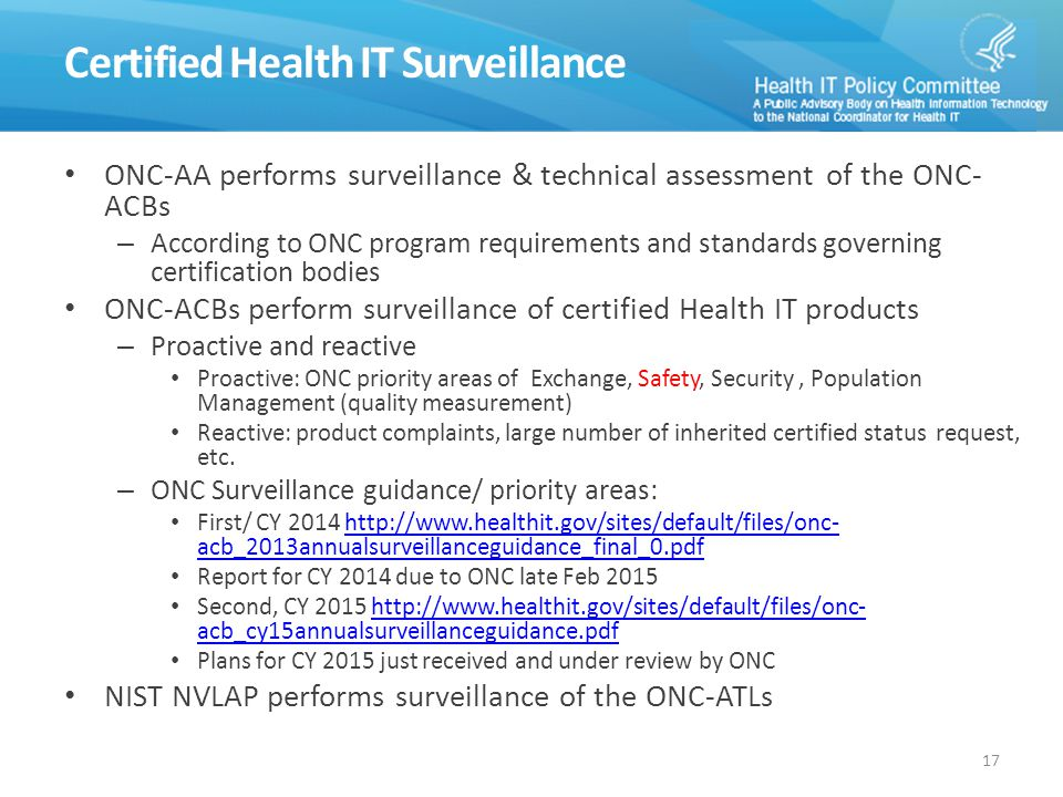 Certified Health IT Surveillance ONC-AA performs surveillance & technical assessment of the ONC- ACBs – According to ONC program requirements and standards governing certification bodies ONC-ACBs perform surveillance of certified Health IT products – Proactive and reactive Proactive: ONC priority areas of Exchange, Safety, Security, Population Management (quality measurement) Reactive: product complaints, large number of inherited certified status request, etc.