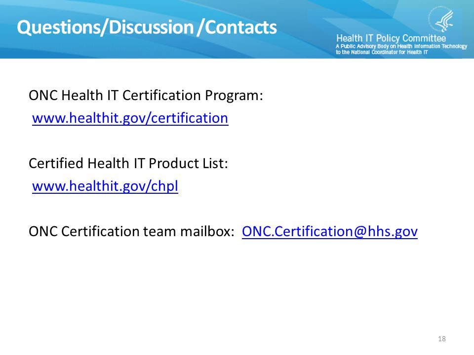 Questions/Discussion /Contacts ONC Health IT Certification Program: www.healthit.gov/certification Certified Health IT Product List: www.healthit.gov/chpl ONC Certification team mailbox: ONC.Certification@hhs.govONC.Certification@hhs.gov 18