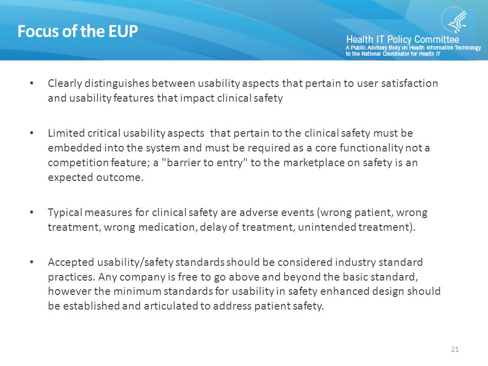 Focus of the EUP Clearly distinguishes between usability aspects that pertain to user satisfaction and usability features that impact clinical safety Limited critical usability aspects that pertain to the clinical safety must be embedded into the system and must be required as a core functionality not a competition feature; a barrier to entry to the marketplace on safety is an expected outcome.