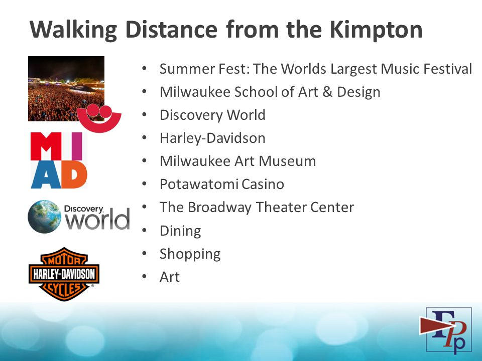 Walking Distance from the Kimpton Summer Fest: The Worlds Largest Music Festival Milwaukee School of Art & Design Discovery World Harley-Davidson Milwaukee Art Museum Potawatomi Casino The Broadway Theater Center Dining Shopping Art