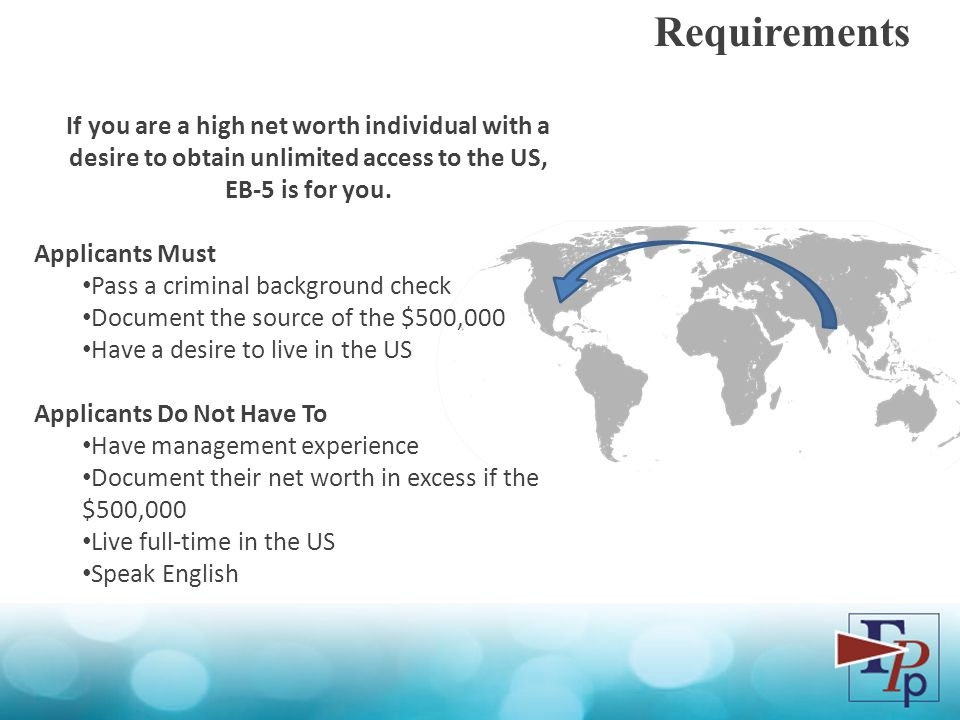 Requirements If you are a high net worth individual with a desire to obtain unlimited access to the US, EB-5 is for you.