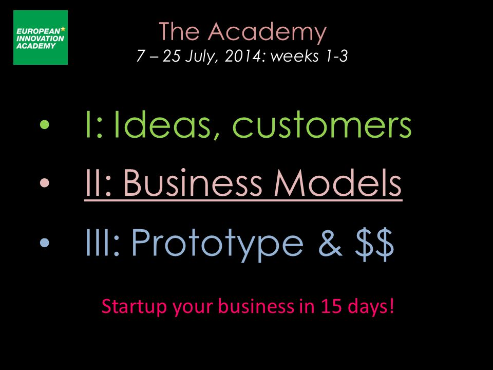 I: Ideas, customers III: Prototype & $$ II: Business Models The Academy 7 – 25 July, 2014: weeks 1-3 Startup your business in 15 days!