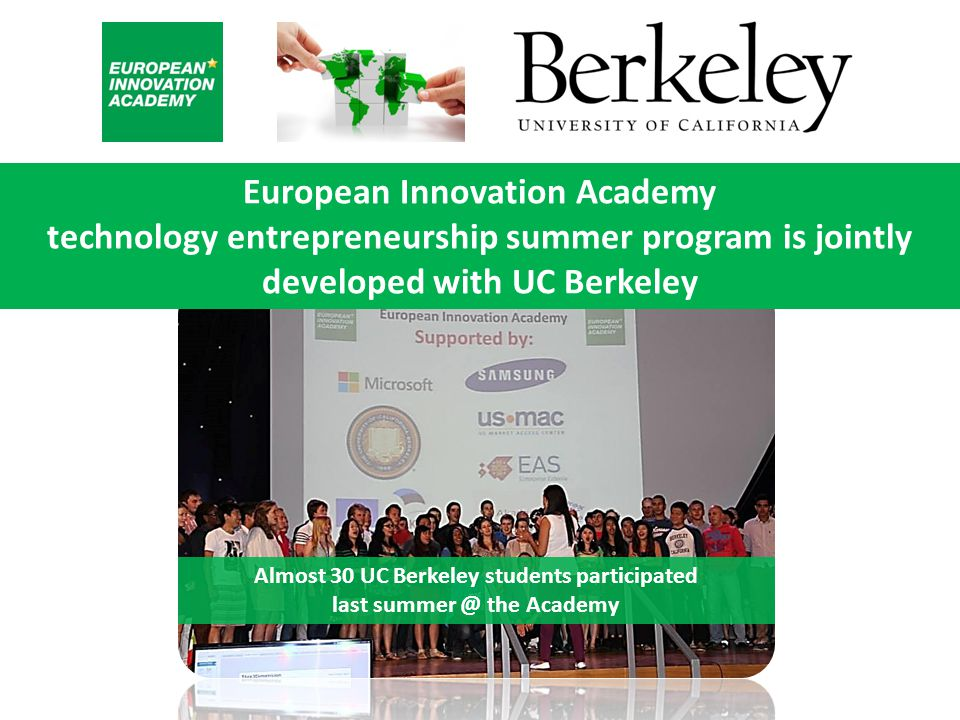 European Innovation Academy technology entrepreneurship summer program is jointly developed with UC Berkeley Almost 30 UC Berkeley students participated last summer @ the Academy