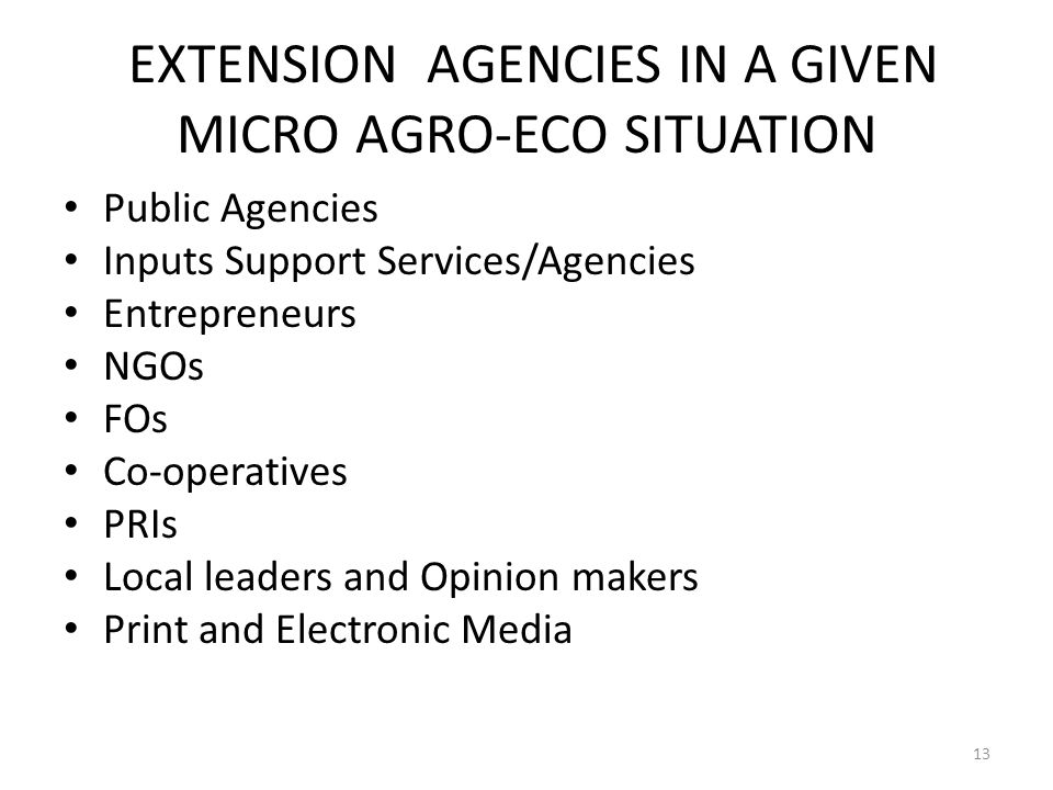 EXTENSION AGENCIES IN A GIVEN MICRO AGRO-ECO SITUATION Public Agencies Inputs Support Services/Agencies Entrepreneurs NGOs FOs Co-operatives PRIs Local leaders and Opinion makers Print and Electronic Media 13