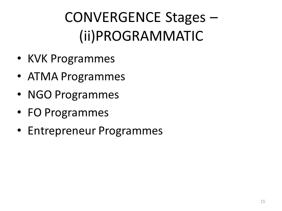 CONVERGENCE Stages – (ii)PROGRAMMATIC KVK Programmes ATMA Programmes NGO Programmes FO Programmes Entrepreneur Programmes 15