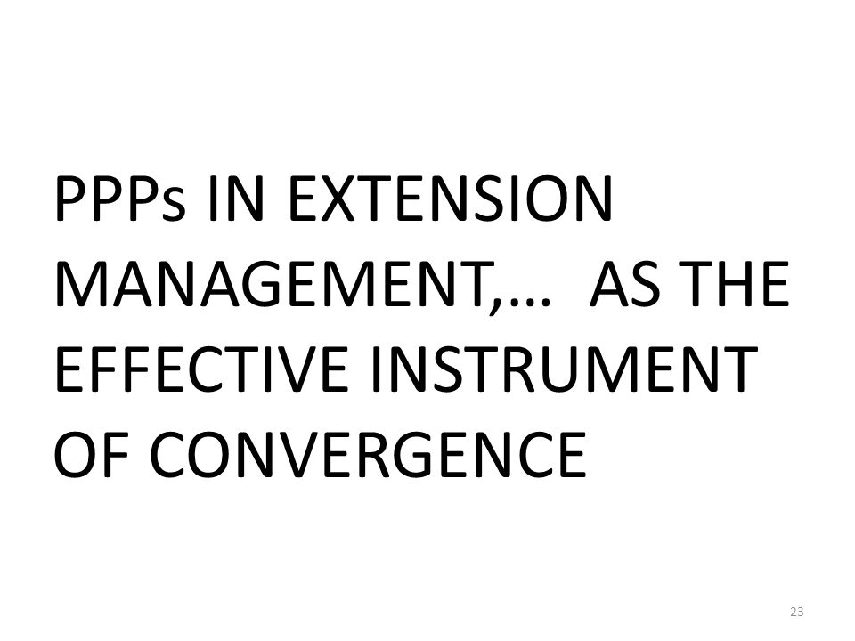 PPPs IN EXTENSION MANAGEMENT,… AS THE EFFECTIVE INSTRUMENT OF CONVERGENCE 23