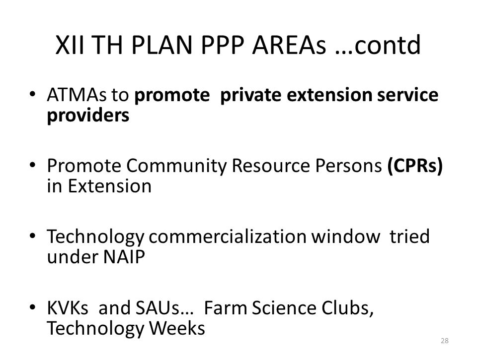 XII TH PLAN PPP AREAs …contd ATMAs to promote private extension service providers Promote Community Resource Persons (CPRs) in Extension Technology commercialization window tried under NAIP KVKs and SAUs… Farm Science Clubs, Technology Weeks 28